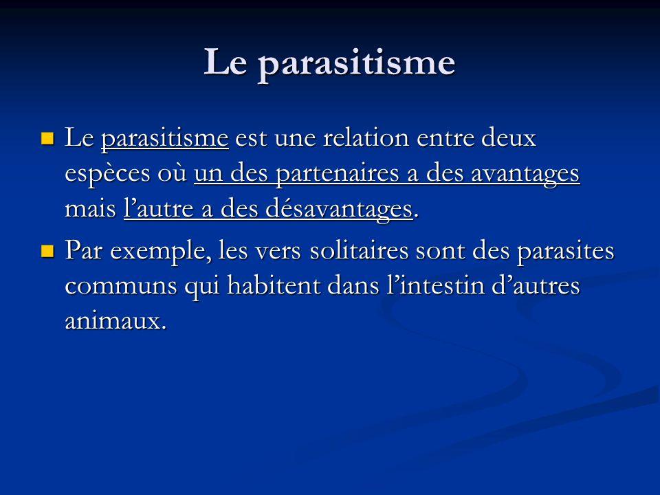 Le parasitisme Le parasitisme est une relation entre deux espèces où un des partenaires a des avantages mais l'autre a des désavantages.