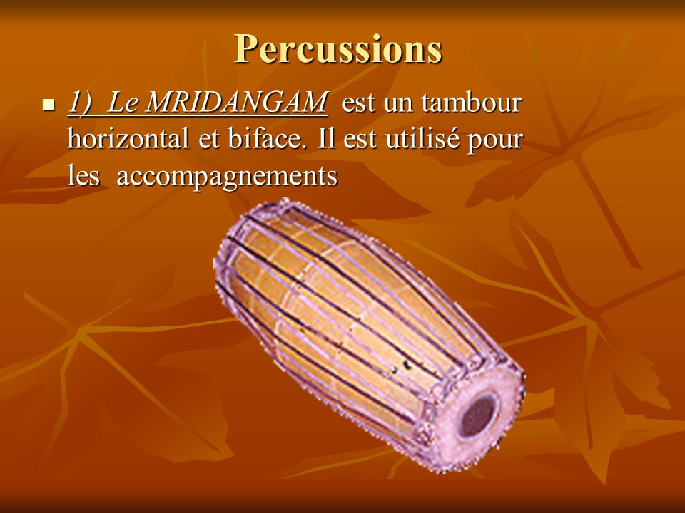 Percussions 1) Le MRIDANGAM est un tambour horizontal et biface.