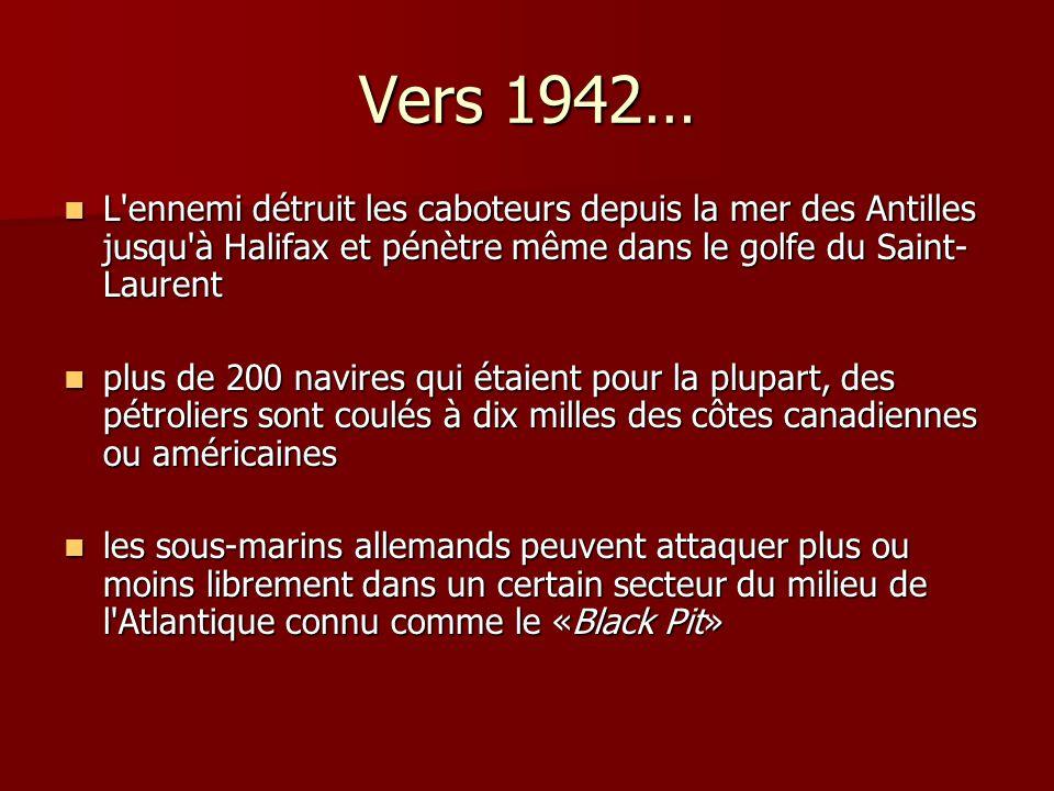 Vers 1942… L ennemi détruit les caboteurs depuis la mer des Antilles jusqu à Halifax et pénètre même dans le golfe du Saint-Laurent.