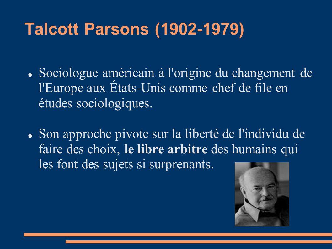 Talcott Parsons (1902-1979) Sociologue américain à l origine du changement de l Europe aux États-Unis comme chef de file en études sociologiques.