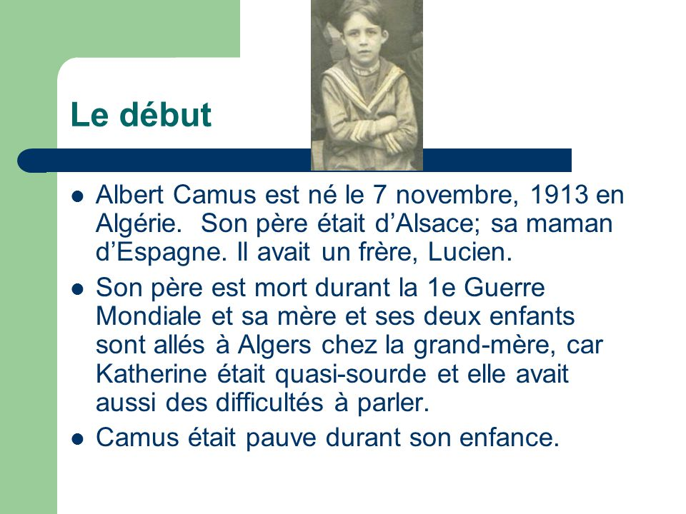 Le début Albert Camus est né le 7 novembre, 1913 en Algérie. Son père était d'Alsace; sa maman d'Espagne. Il avait un frère, Lucien.