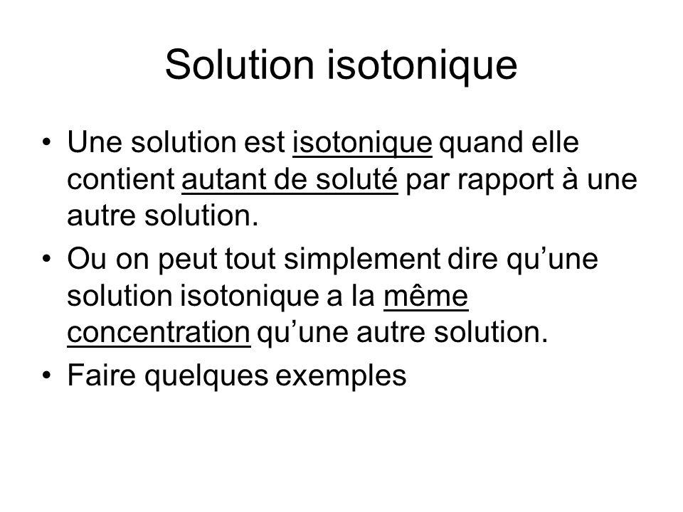 Solution isotonique Une solution est isotonique quand elle contient autant de soluté par rapport à une autre solution.