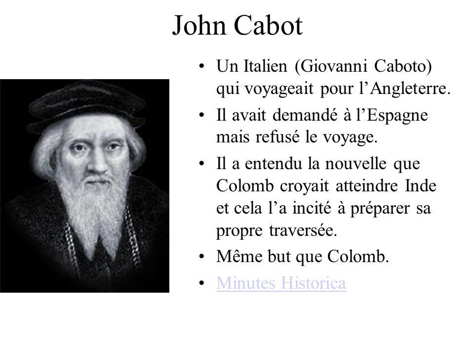 John Cabot Un Italien (Giovanni Caboto) qui voyageait pour l'Angleterre. Il avait demandé à l'Espagne mais refusé le voyage.