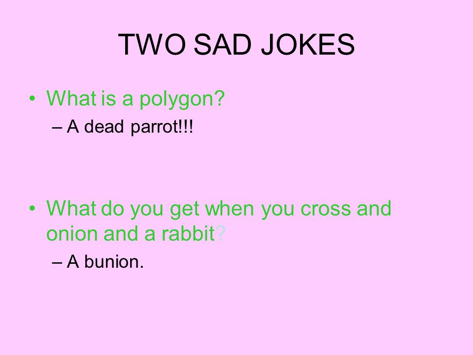 TWO SAD JOKES What is a polygon