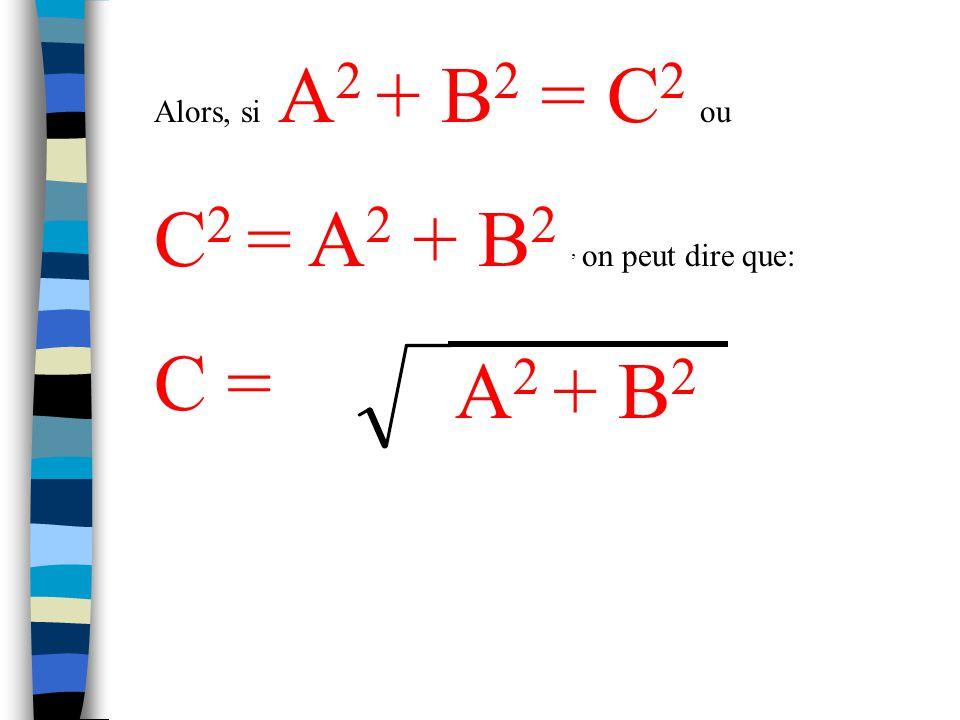 Alors, si A2 + B2 = C2 ou C2 = A2 + B2 , on peut dire que: C = A2 + B2