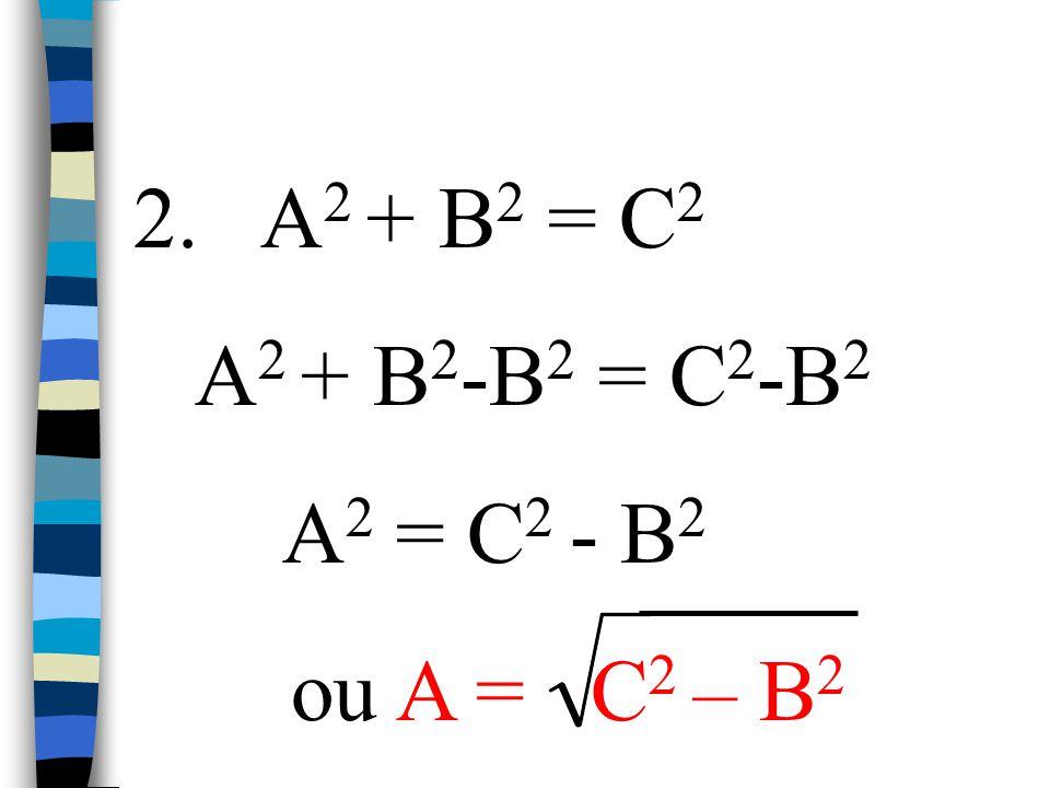 2. A2 + B2 = C2 A2 + B2-B2 = C2-B2 A2 = C2 - B2 ou A = C2 – B2