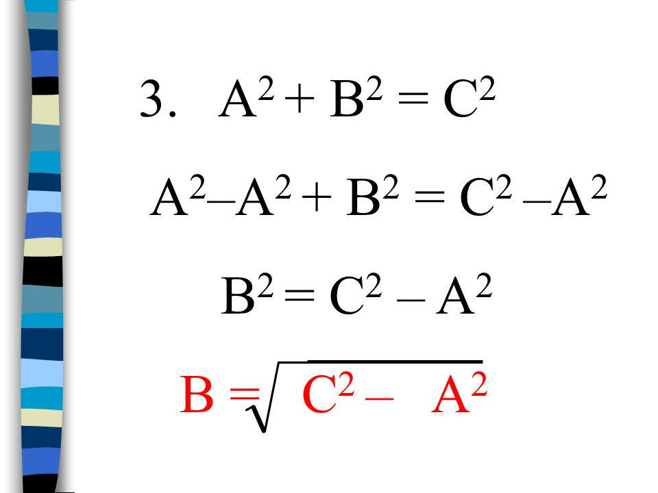 3. A2 + B2 = C2 A2–A2 + B2 = C2 –A2 B2 = C2 – A2 B = C2 – A2