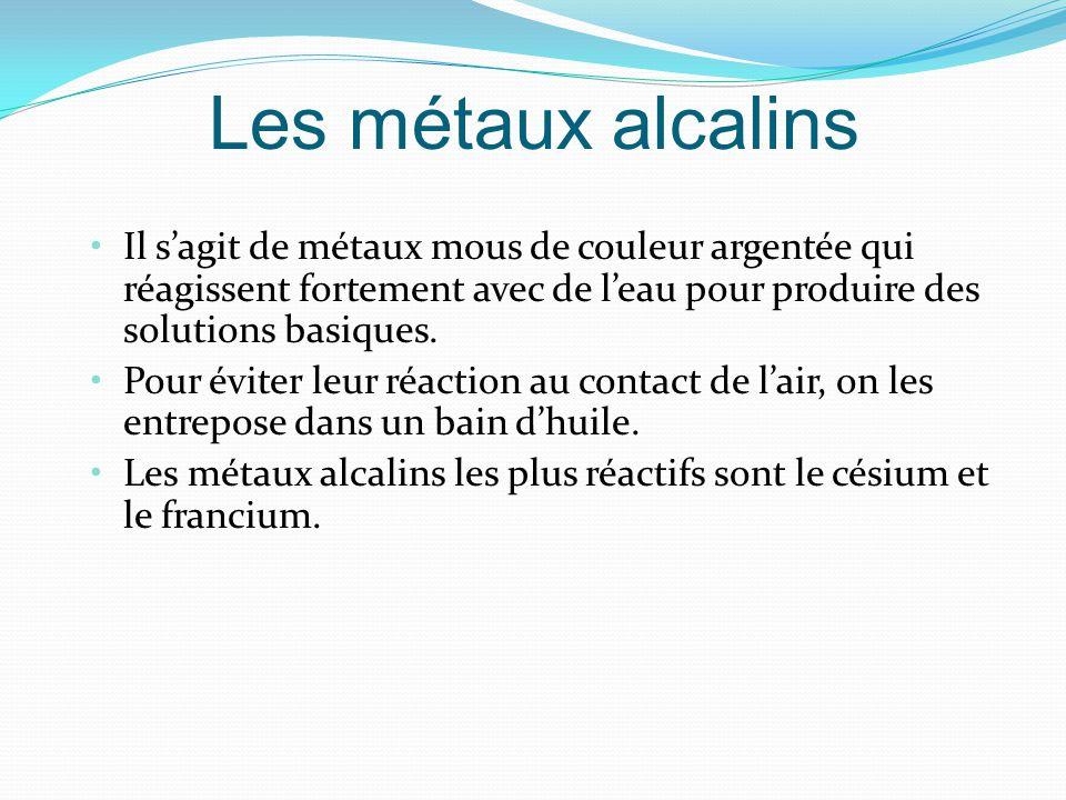Les métaux alcalins Il s'agit de métaux mous de couleur argentée qui réagissent fortement avec de l'eau pour produire des solutions basiques.