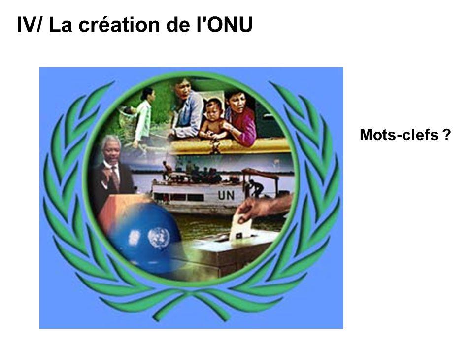 IV/ La création de l ONU Mots-clefs