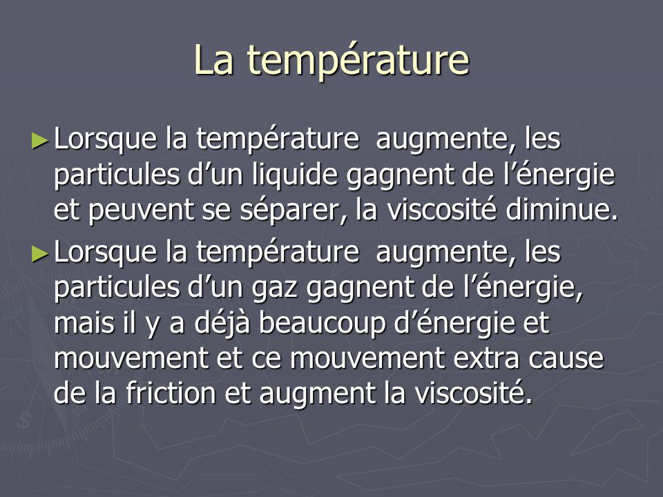 La température Lorsque la température augmente, les particules d'un liquide gagnent de l'énergie et peuvent se séparer, la viscosité diminue.