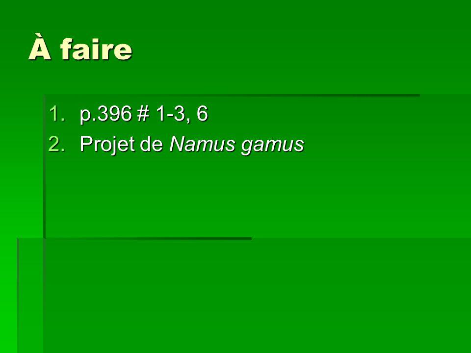 À faire p.396 # 1-3, 6 Projet de Namus gamus