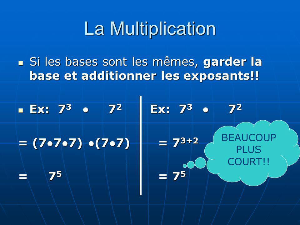 La Multiplication Si les bases sont les mêmes, garder la base et additionner les exposants!! Ex: 73 ● 72 Ex: 73 ● 72.