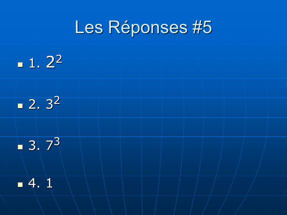 Les Réponses #5 1. 22 2. 32 3. 73 4. 1