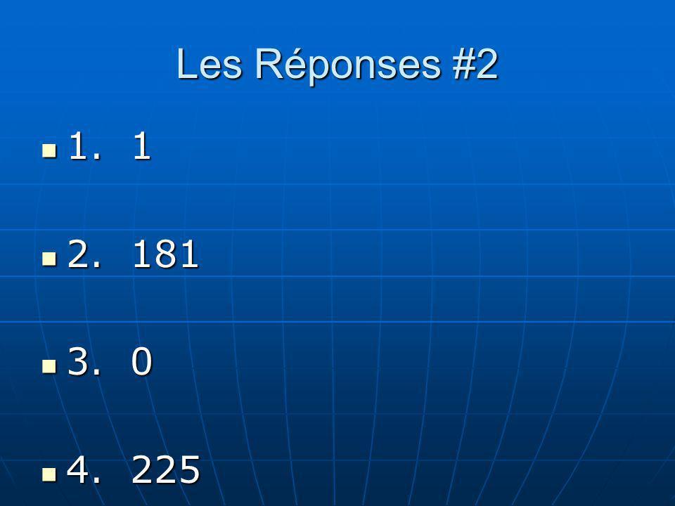 Les Réponses #2 1. 1 2. 181 3. 0 4. 225