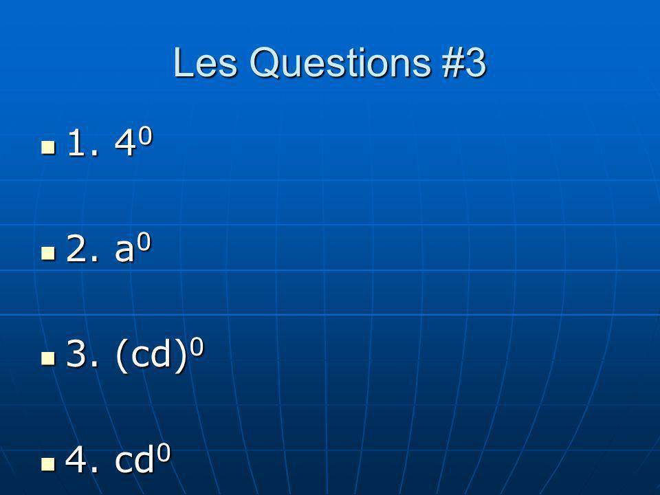Les Questions #3 1. 40 2. a0 3. (cd)0 4. cd0