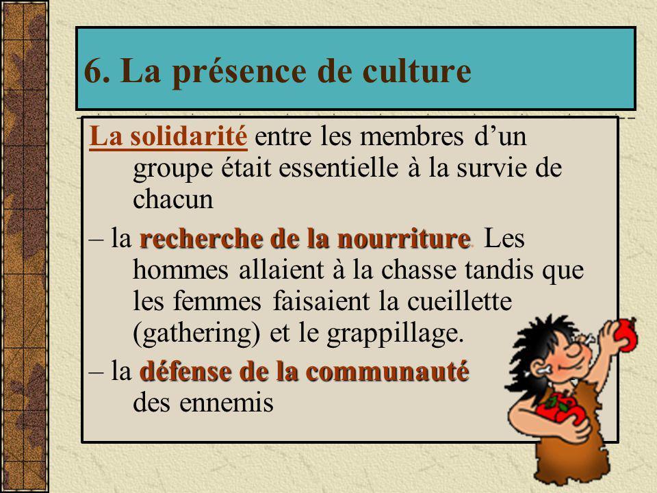 6. La présence de culture La solidarité entre les membres d'un groupe était essentielle à la survie de chacun.