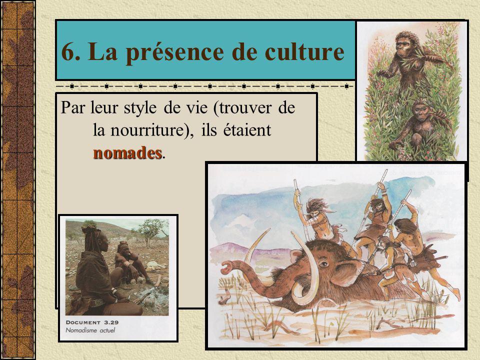 6. La présence de culture Par leur style de vie (trouver de la nourriture), ils étaient nomades.