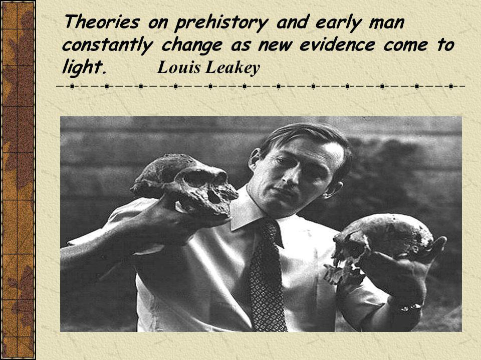 Theories on prehistory and early man constantly change as new evidence come to light. Louis Leakey