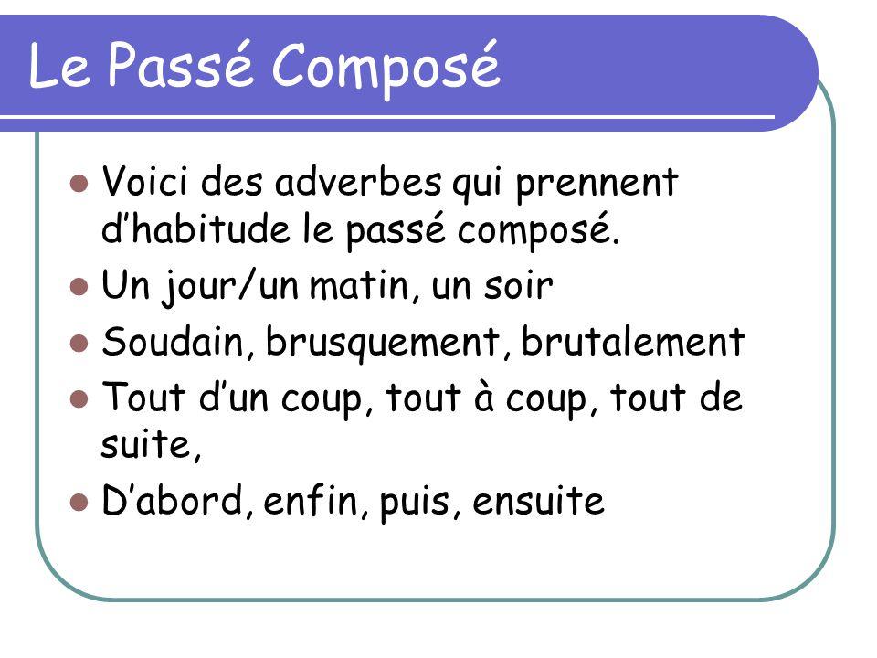 Le Passé Composé Voici des adverbes qui prennent d'habitude le passé composé. Un jour/un matin, un soir.