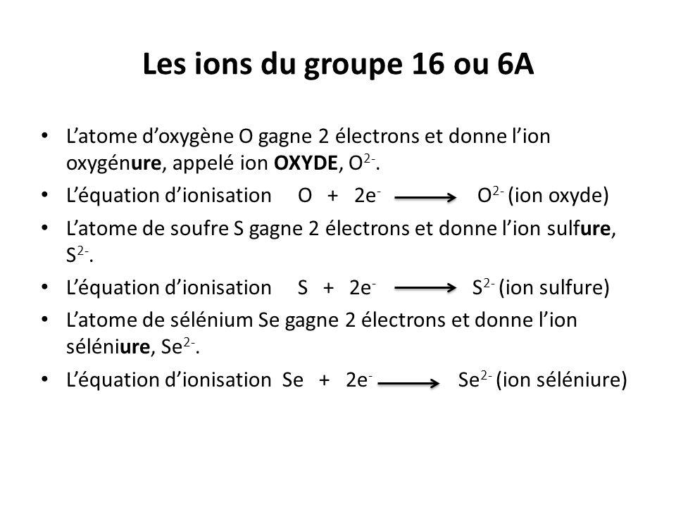 Les ions du groupe 16 ou 6A L'atome d'oxygène O gagne 2 électrons et donne l'ion oxygénure, appelé ion OXYDE, O2-.