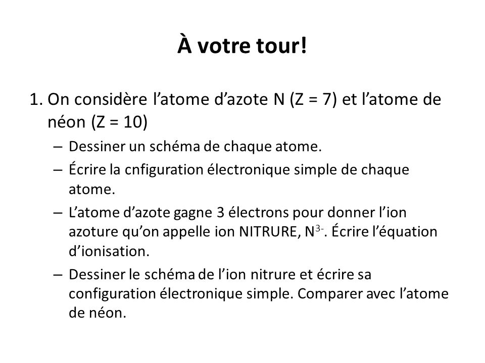 À votre tour! 1. On considère l'atome d'azote N (Z = 7) et l'atome de néon (Z = 10) Dessiner un schéma de chaque atome.