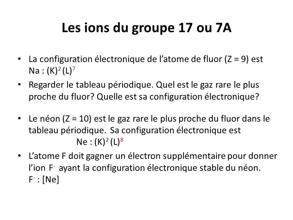 Les ions du groupe 17 ou 7A La configuration électronique de l'atome de fluor (Z = 9) est Na : (K)2 (L)7.