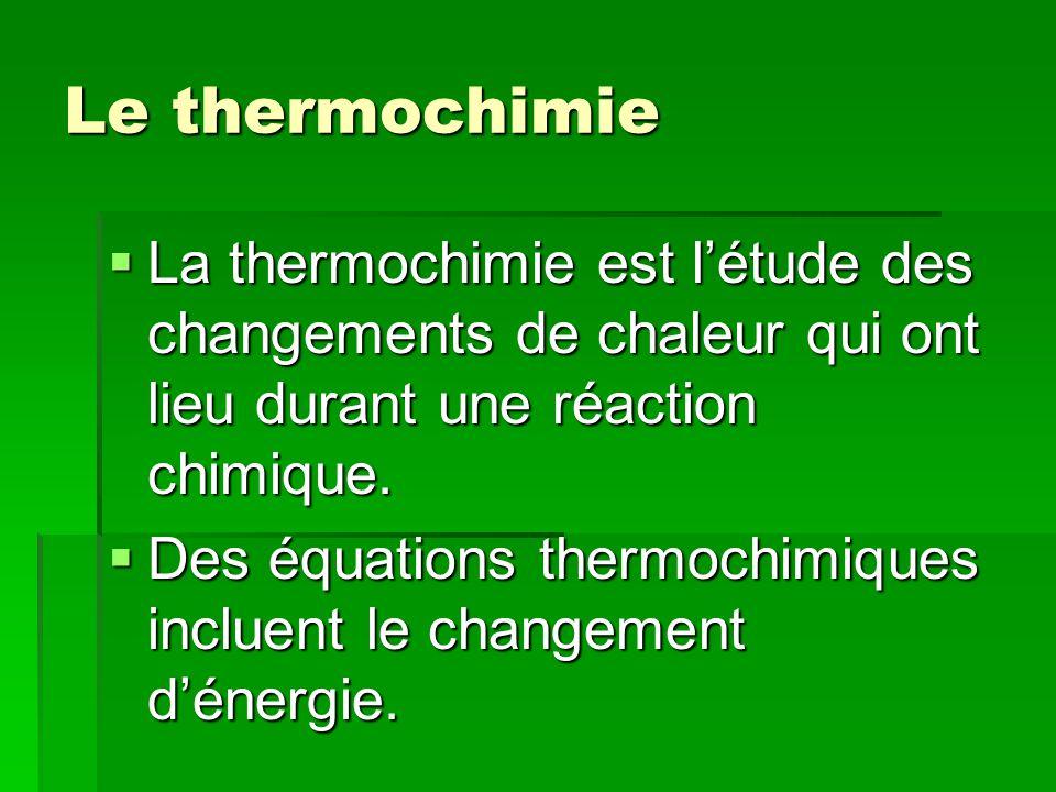Le thermochimie La thermochimie est l'étude des changements de chaleur qui ont lieu durant une réaction chimique.
