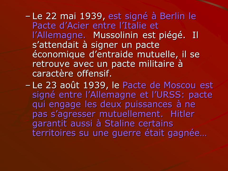 Le 22 mai 1939, est signé à Berlin le Pacte d'Acier entre l'Italie et l'Allemagne. Mussolinin est piégé. Il s'attendait à signer un pacte économique d'entraide mutuelle, il se retrouve avec un pacte militaire à caractère offensif.