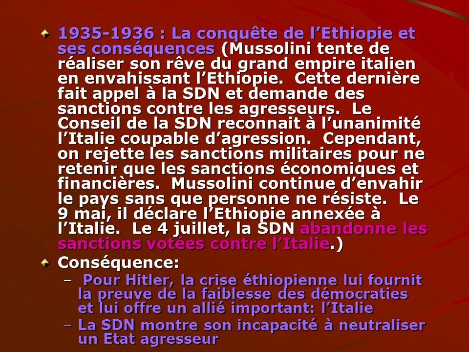 1935-1936 : La conquête de l'Ethiopie et ses conséquences (Mussolini tente de réaliser son rêve du grand empire italien en envahissant l'Ethiopie. Cette dernière fait appel à la SDN et demande des sanctions contre les agresseurs. Le Conseil de la SDN reconnait à l'unanimité l'Italie coupable d'agression. Cependant, on rejette les sanctions militaires pour ne retenir que les sanctions économiques et financières. Mussolini continue d'envahir le pays sans que personne ne résiste. Le 9 mai, il déclare l'Ethiopie annexée à l'Italie. Le 4 juillet, la SDN abandonne les sanctions votées contre l'Italie.)