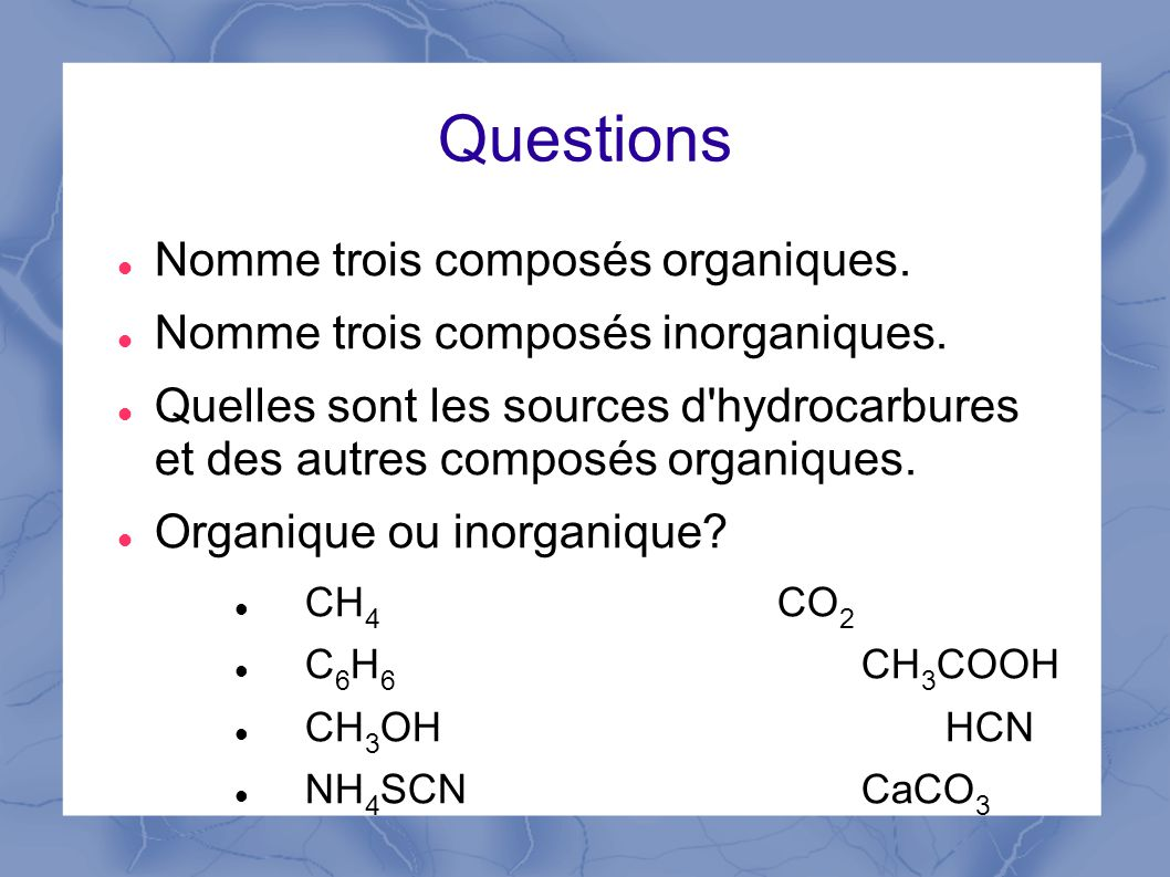 Questions Nomme trois composés organiques.