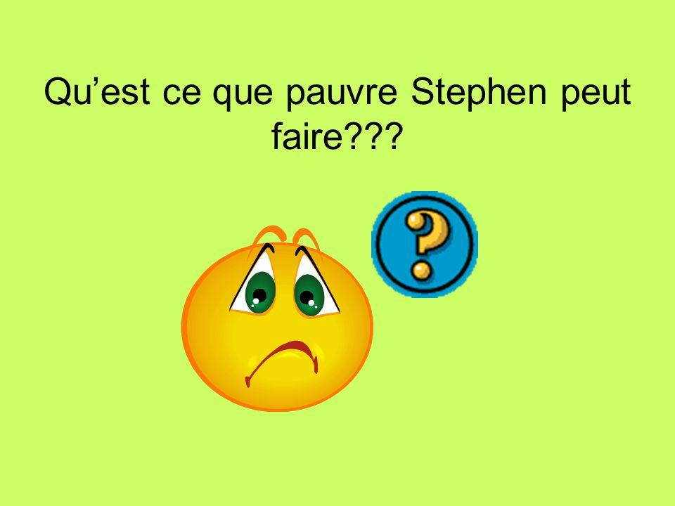 Qu'est ce que pauvre Stephen peut faire