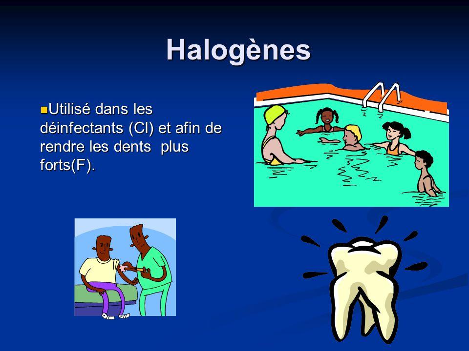 Halogènes Utilisé dans les déinfectants (Cl) et afin de rendre les dents plus forts(F).