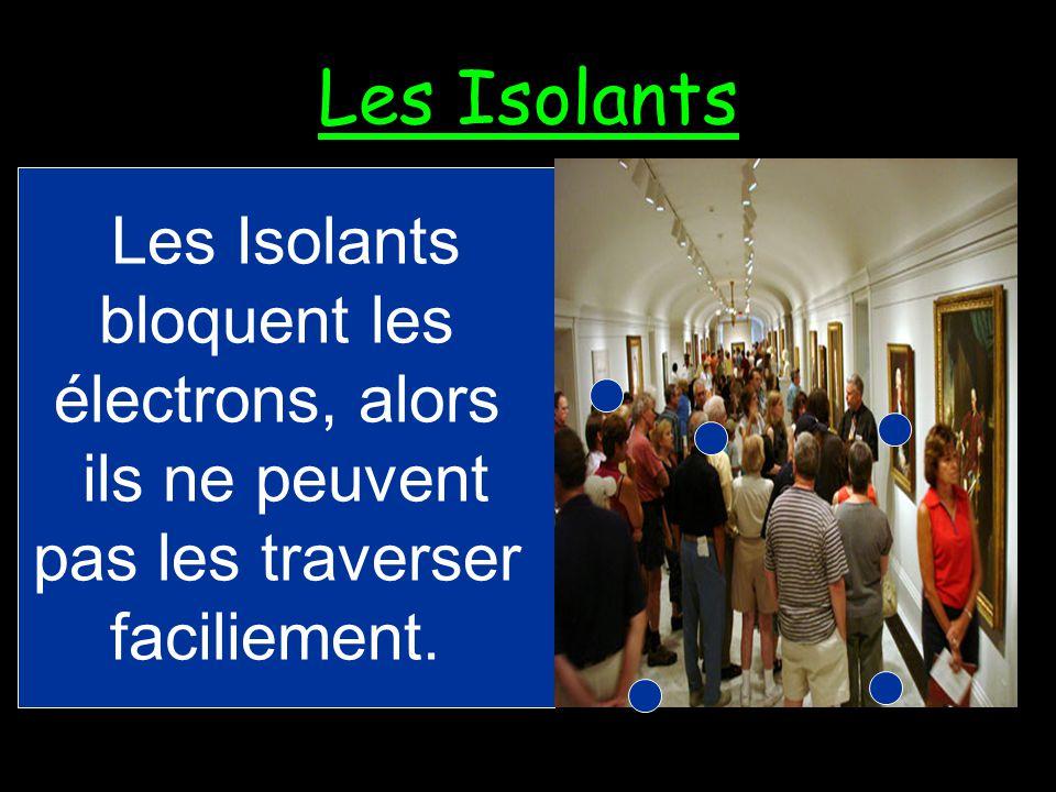 Les Isolants Les Isolants bloquent les électrons, alors ils ne peuvent