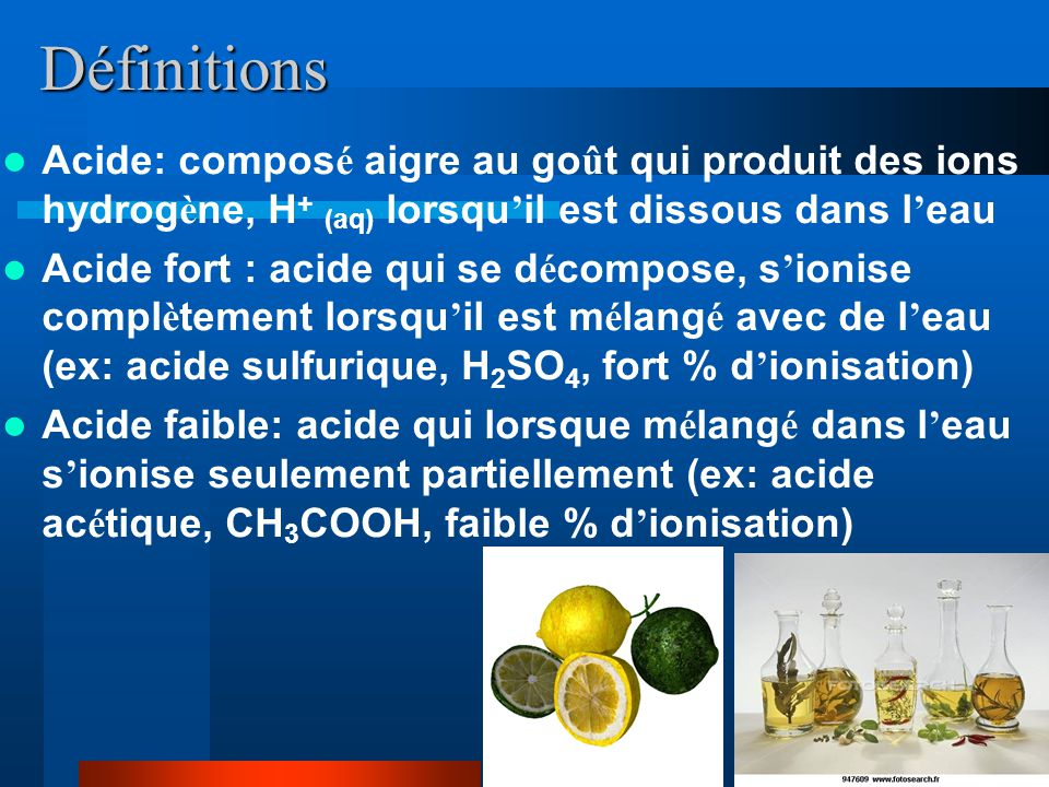 Définitions Acide: composé aigre au goût qui produit des ions hydrogène, H+ (aq) lorsqu'il est dissous dans l'eau.