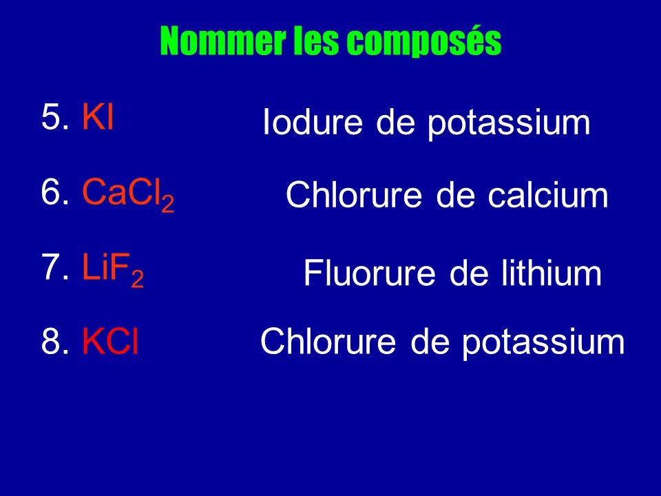 Nommer les composés 5. KI. 6. CaCl2. 7. LiF2. 8. KCl Chlorure de potassium. Iodure de potassium.