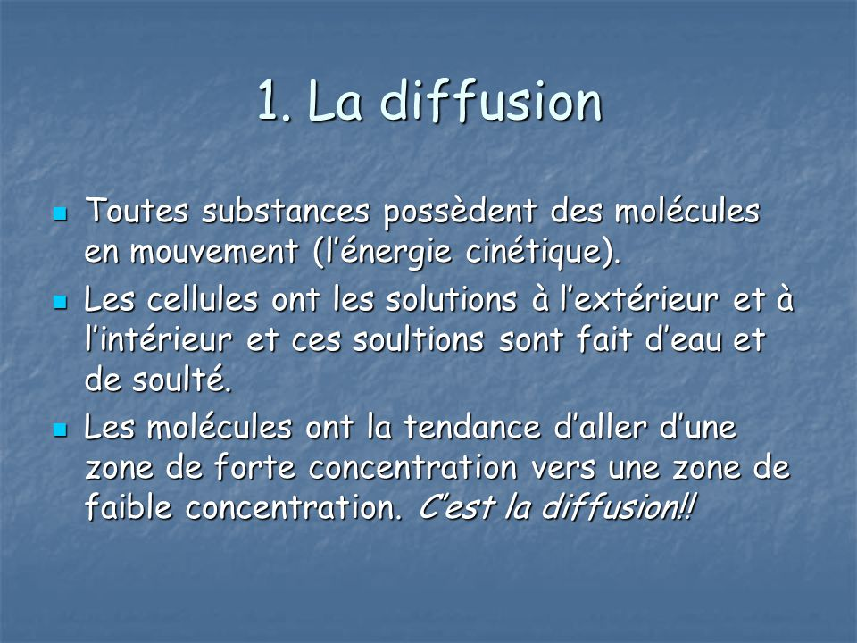 1. La diffusion Toutes substances possèdent des molécules en mouvement (l'énergie cinétique).