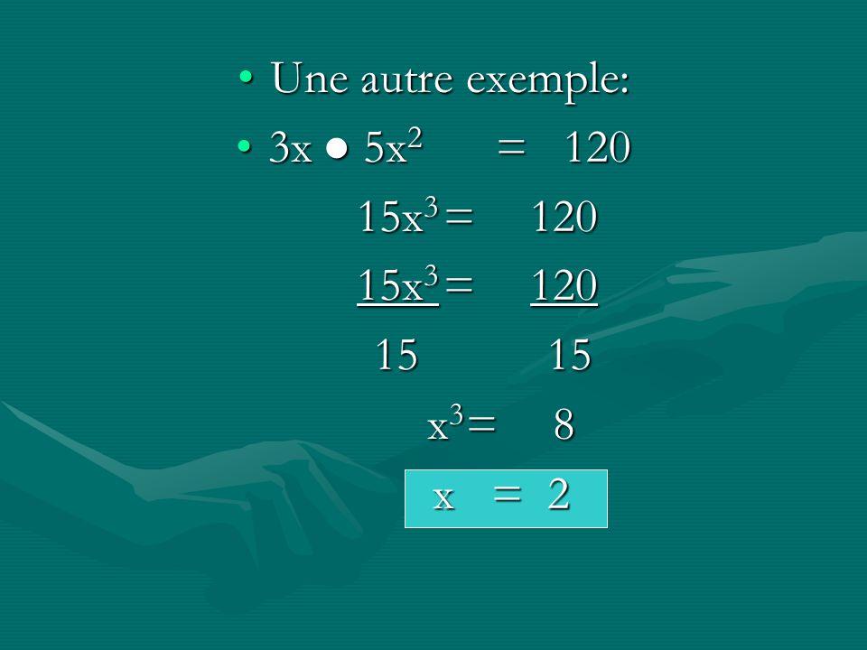 Une autre exemple: 3x ● 5x2 = 120 15x3 = 120 15 15 x3 = 8 x = 2
