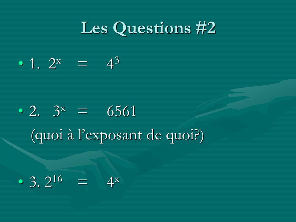 Les Questions #2 1. 2x = 43 2. 3x = 6561 (quoi à l'exposant de quoi )