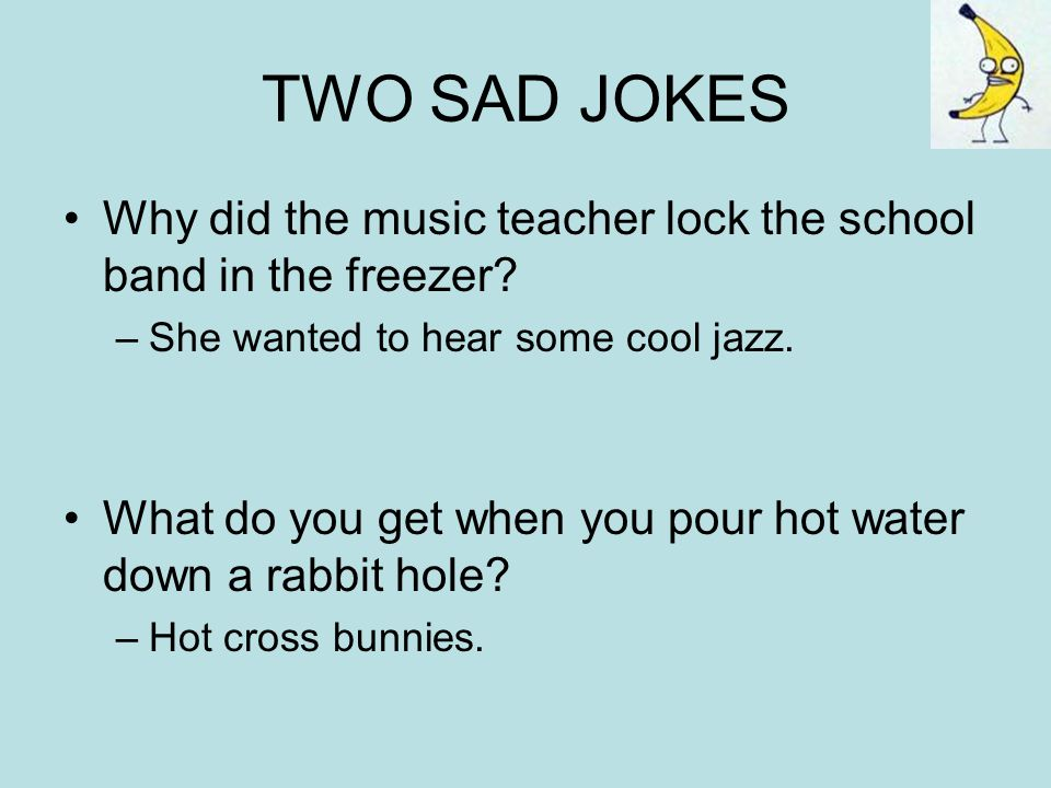 TWO SAD JOKES Why did the music teacher lock the school band in the freezer She wanted to hear some cool jazz.