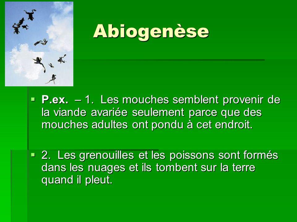 Abiogenèse P.ex. – 1. Les mouches semblent provenir de la viande avariée seulement parce que des mouches adultes ont pondu à cet endroit.