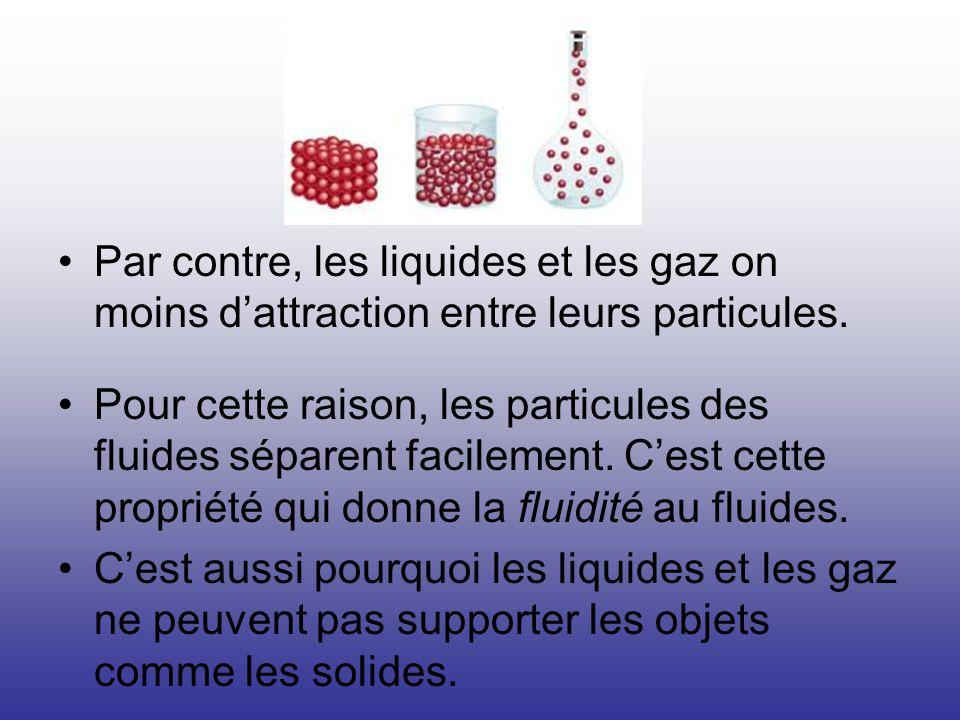 Par contre, les liquides et les gaz on moins d'attraction entre leurs particules.
