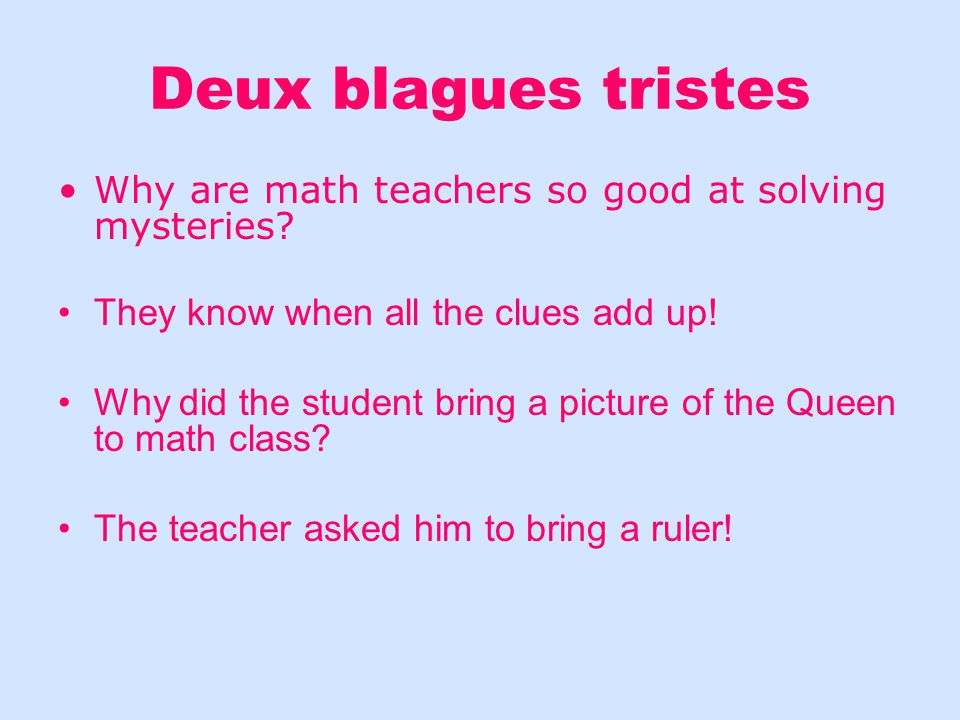 Deux blagues tristes Why are math teachers so good at solving mysteries They know when all the clues add up!