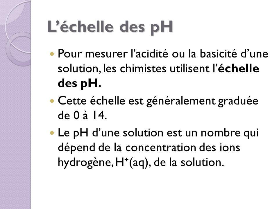 L'échelle des pH Pour mesurer l'acidité ou la basicité d'une solution, les chimistes utilisent l'échelle des pH.