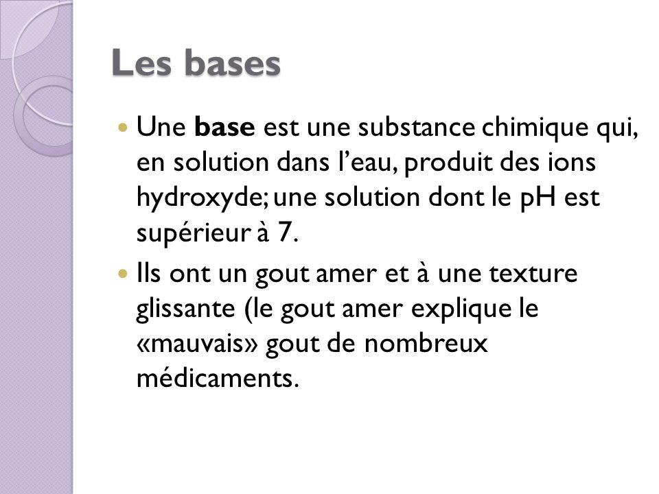 Les bases Une base est une substance chimique qui, en solution dans l'eau, produit des ions hydroxyde; une solution dont le pH est supérieur à 7.