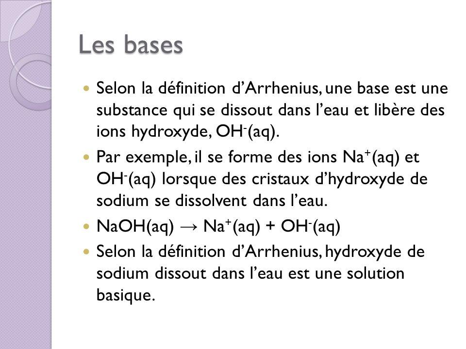 Les bases Selon la définition d'Arrhenius, une base est une substance qui se dissout dans l'eau et libère des ions hydroxyde, OH-(aq).
