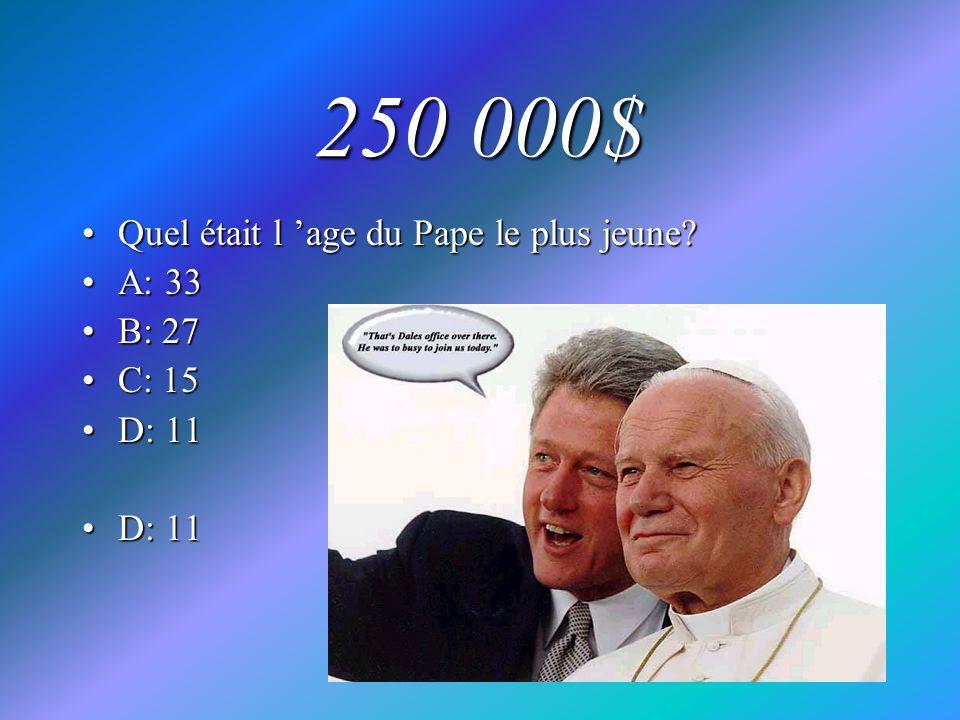 250 000$ Quel était l 'age du Pape le plus jeune A: 33 B: 27 C: 15