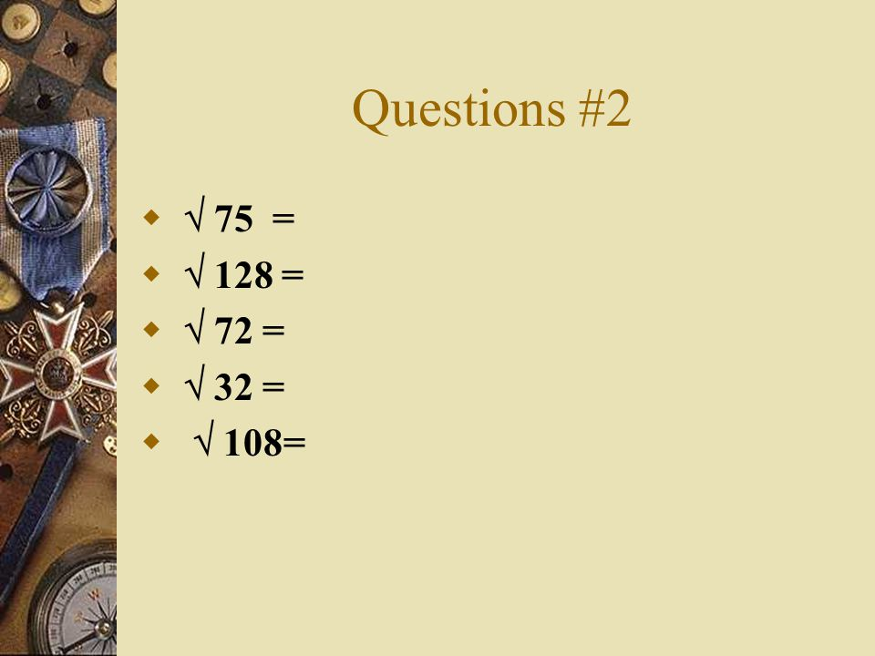 Questions #2  75 =  128 =  72 =  32 =  108=