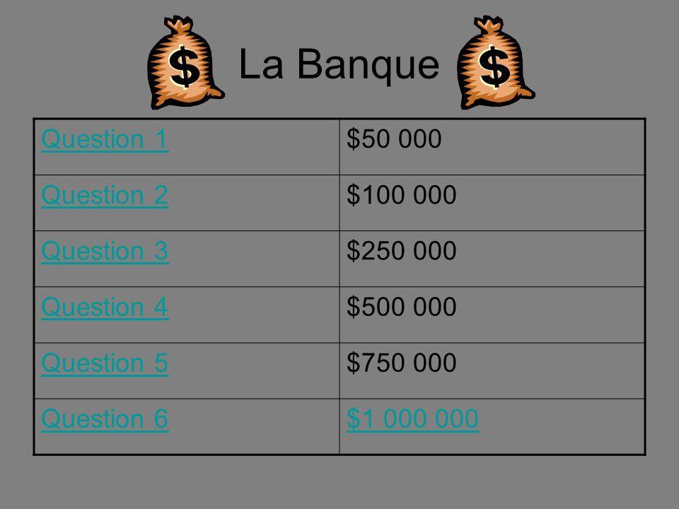 La Banque Question 1 $50 000 Question 2 $100 000 Question 3 $250 000