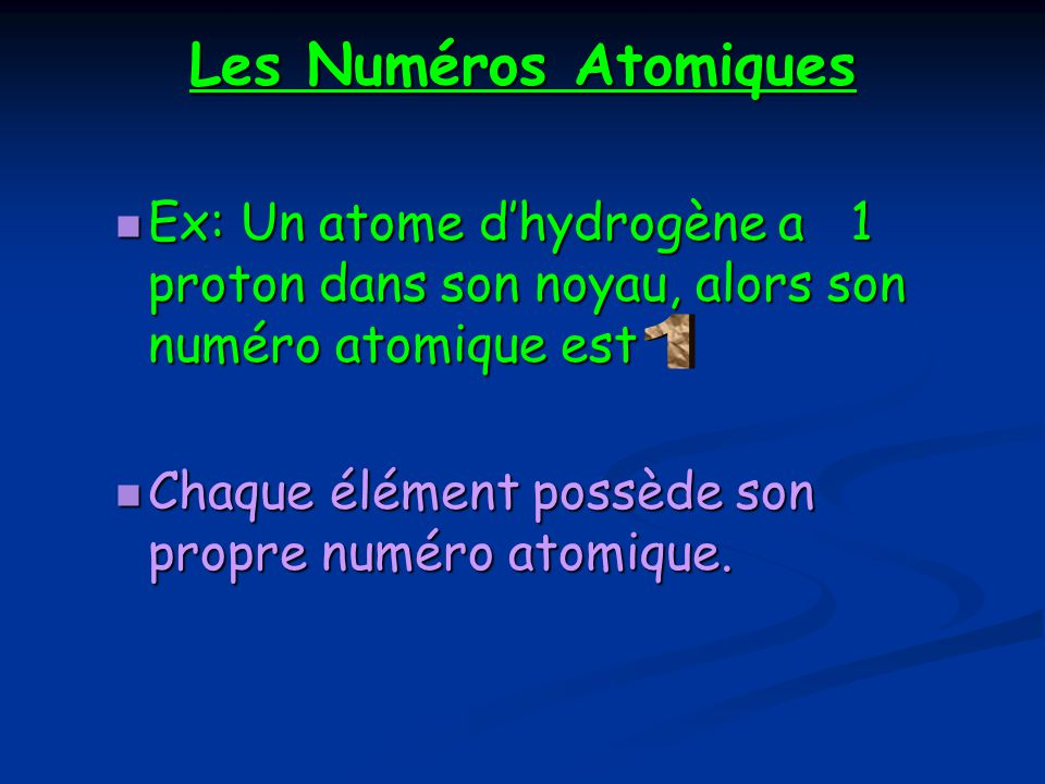 Les Numéros Atomiques Ex: Un atome d'hydrogène a 1 proton dans son noyau, alors son numéro atomique est.