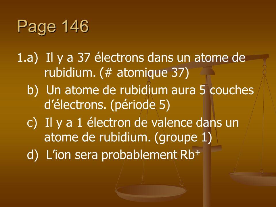 Page 146 1.a) Il y a 37 électrons dans un atome de rubidium. (# atomique 37) b) Un atome de rubidium aura 5 couches d'électrons. (période 5)